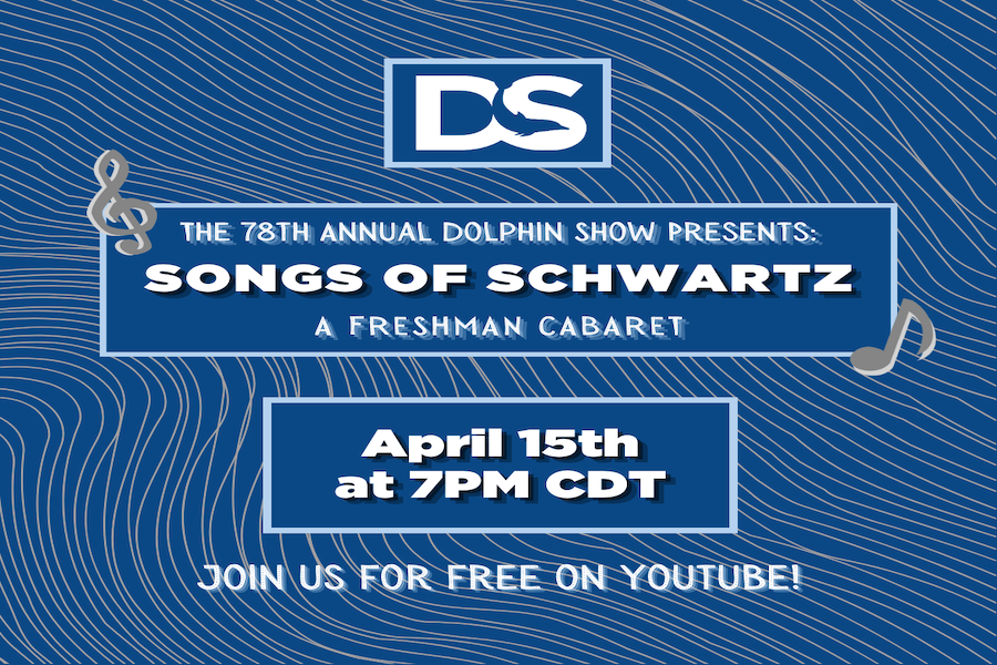 "A promotional photo for the Dolphin Show's Freshman Cabaret. On a dark blue background, the artwork includes the Dolphin Show logo and reads ""The 78th Dolphin Show Presents: Songs of Schwartz A Freshman Cabaret."" Below are the date and time of the performance, ""April 15th at 7PM CDT,"" and the words ""Join us for free on Youtube."""